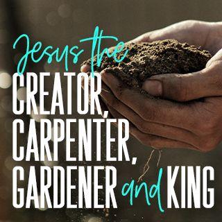 Jesus o Criador, Carpinteiro, Jardineiro e Rei