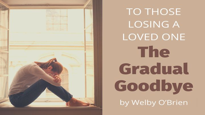 To Those Losing a Loved One: The Gradual Goodbye