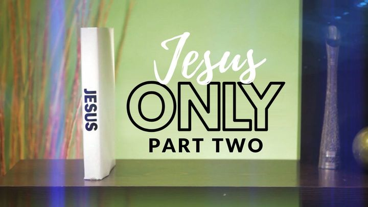 Jesus Only: Part Two
