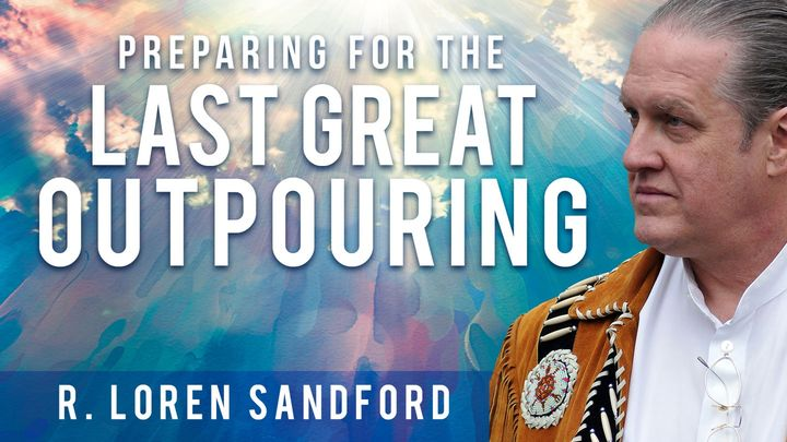 Preparing For The Last Great Outpouring