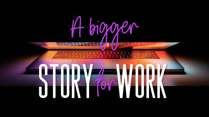 A Bigger Story For Work