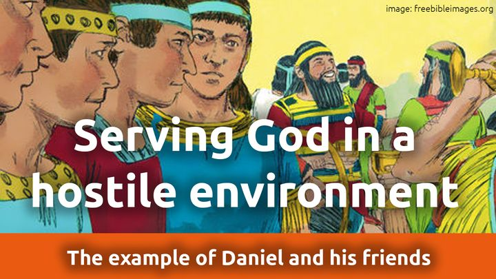 Serving God in a Hostile Environment. The Example of Daniel and His Friends
