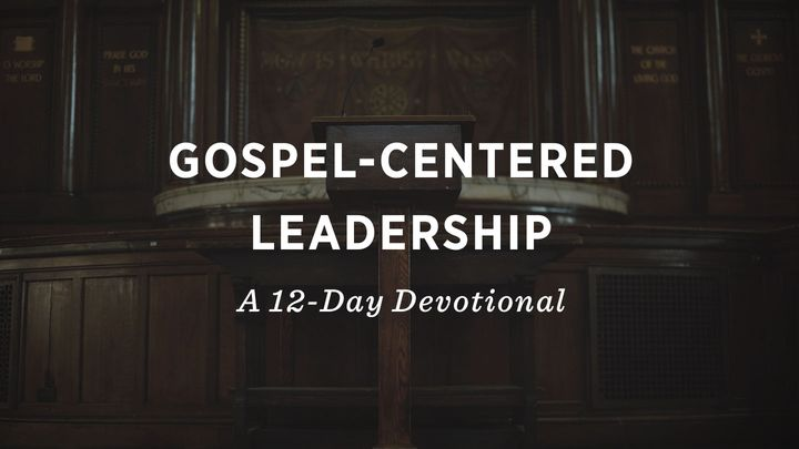 Gospel-Centered Leadership: A 12-Day Devotional