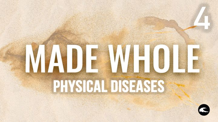 Made Whole #4 - Physical Diseases