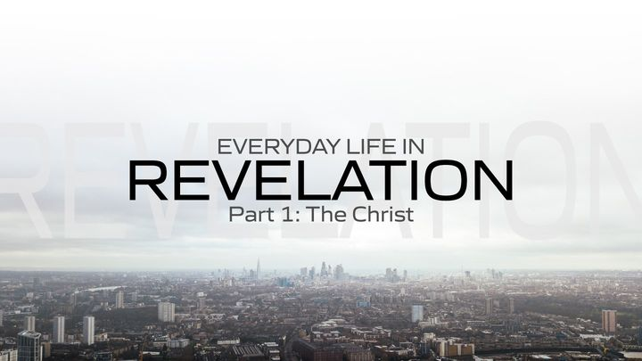 Everyday Life in Revelation: Part 1 the Christ