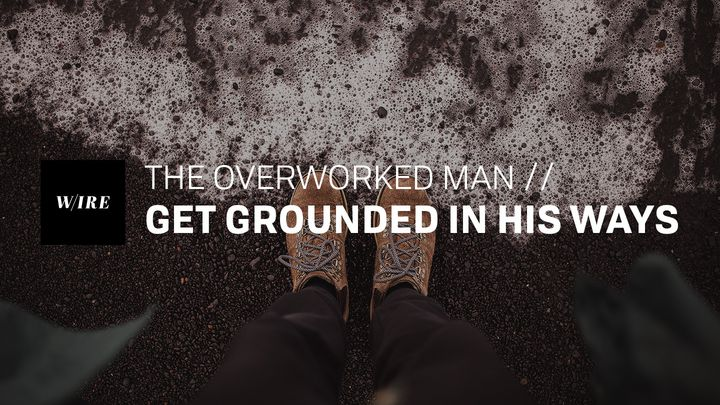 The Overworked Man // Get Grounded in His Ways