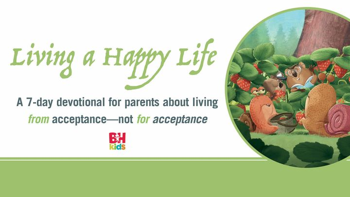 Living a Happy Life: A 7-Day Devotional for Parents About Living From Acceptance—Not for Acceptance