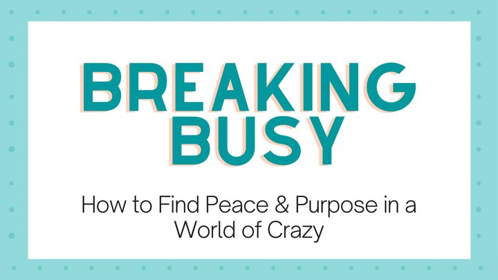 Breaking Busy: Find Peace & Purpose in the Crazy