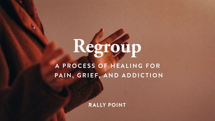 Regroup - a Process of Healing for Pain, Grief, and Addiction