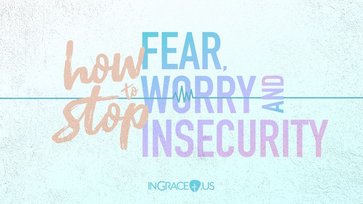 How to Stop Fear, Worry, and Insecurity