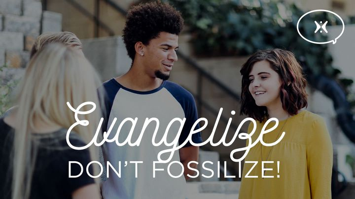 Evangelize, Don't Fossilize!