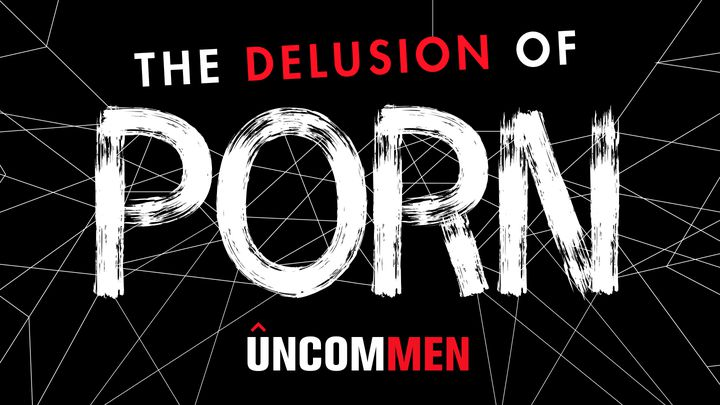UNCOMMEN: The Delusion Of Porn