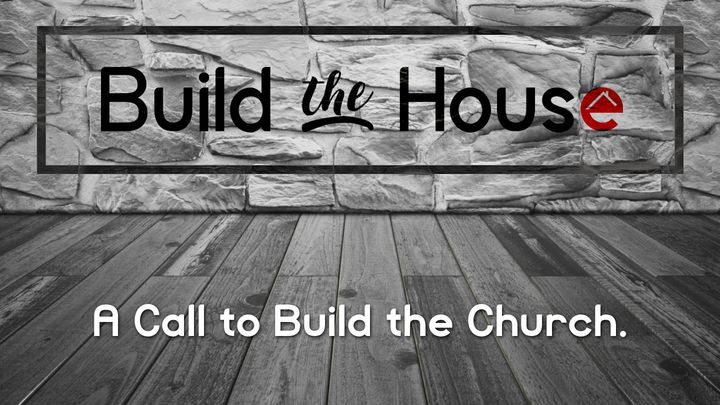 Build The House: A Call To Build The Church