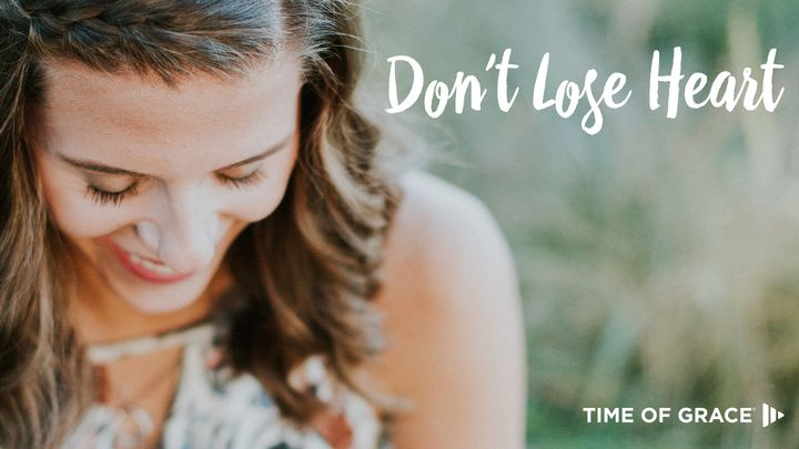 Don't Lose Heart: Devotions From Your Time Of Grace