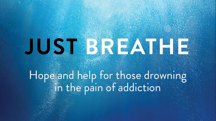 Just Breathe: Hope And Help For Those Drowning In The Pain Of Addiction