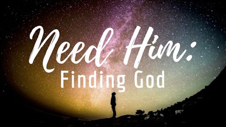 Need Him: Finding God