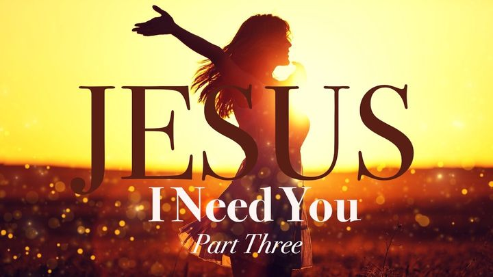 Jesus, I Need You Part 3