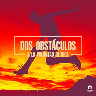 Dos Obstáculos a la Voluntad de Dios