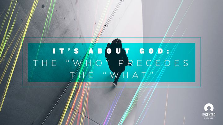 "It's About God: The ""Who"" Precedes The ""What"""