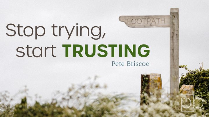 Stop Trying, Start Trusting By Pete Briscoe